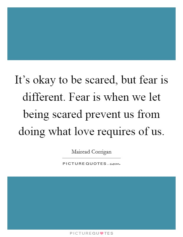 It's okay to be scared, but fear is different. Fear is when we let being scared prevent us from doing what love requires of us Picture Quote #1