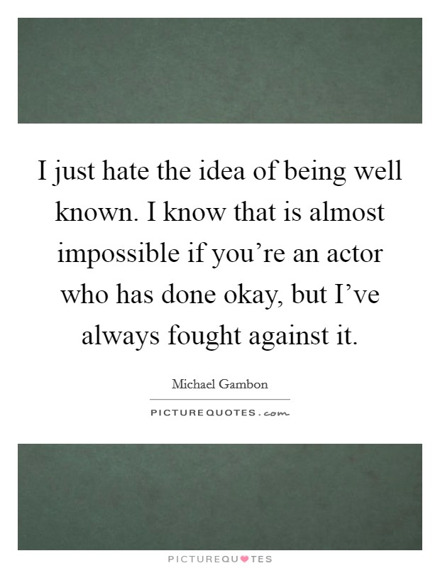 I just hate the idea of being well known. I know that is almost impossible if you're an actor who has done okay, but I've always fought against it Picture Quote #1