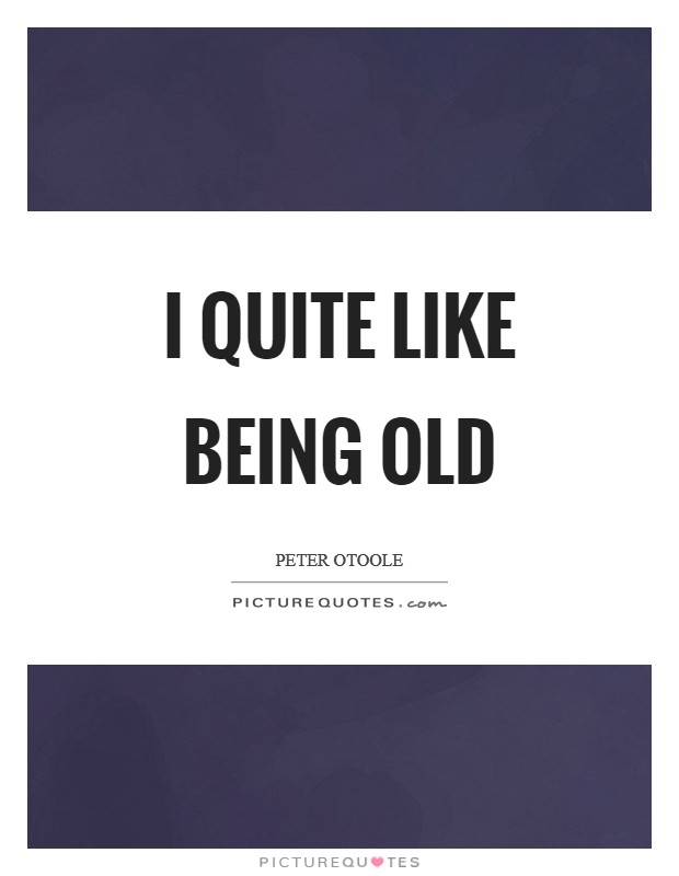 I quite like being old Picture Quote #1
