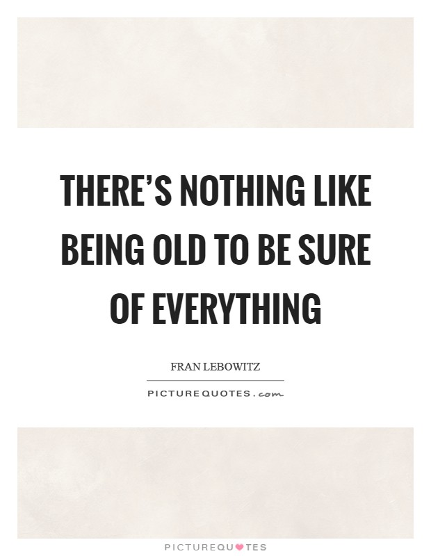 There's nothing like being old to be sure of everything Picture Quote #1