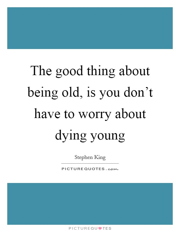 The good thing about being old, is you don't have to worry about dying young Picture Quote #1