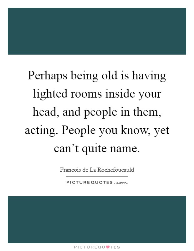 Perhaps being old is having lighted rooms inside your head, and people in them, acting. People you know, yet can't quite name Picture Quote #1