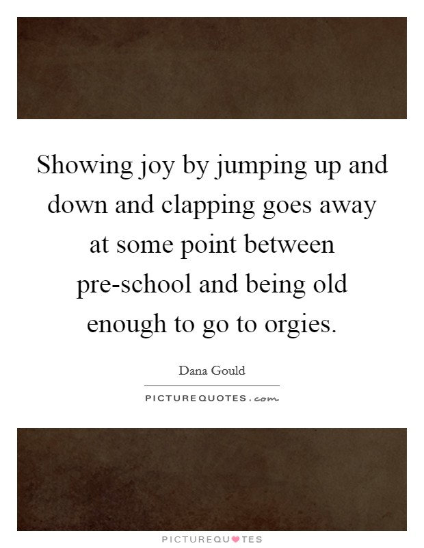 Showing joy by jumping up and down and clapping goes away at some point between pre-school and being old enough to go to orgies Picture Quote #1