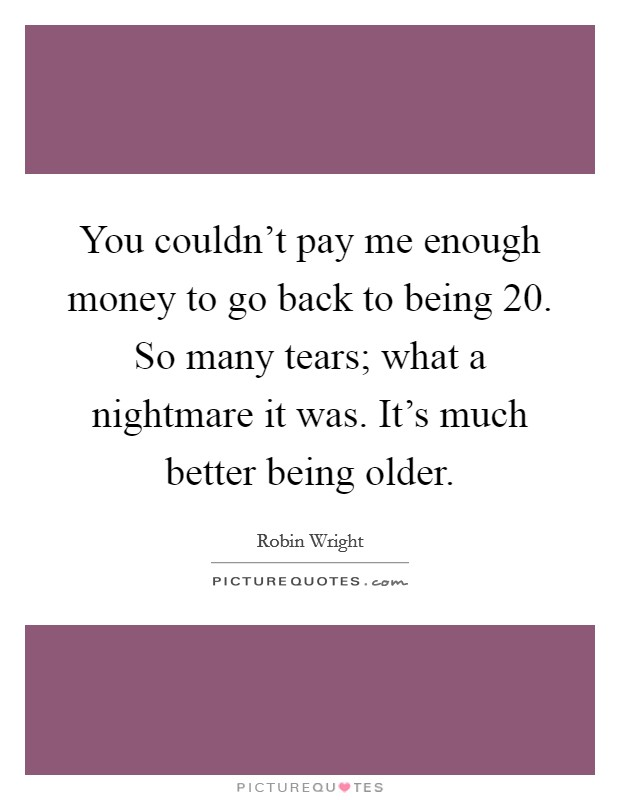 You couldn't pay me enough money to go back to being 20. So many tears; what a nightmare it was. It's much better being older Picture Quote #1