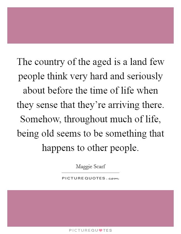The country of the aged is a land few people think very hard and seriously about before the time of life when they sense that they're arriving there. Somehow, throughout much of life, being old seems to be something that happens to other people Picture Quote #1