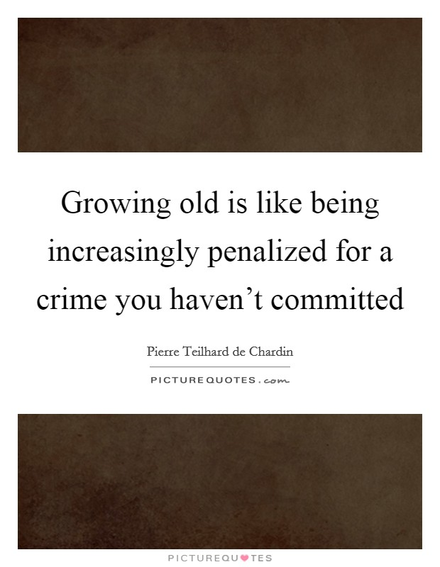 Growing old is like being increasingly penalized for a crime you haven't committed Picture Quote #1