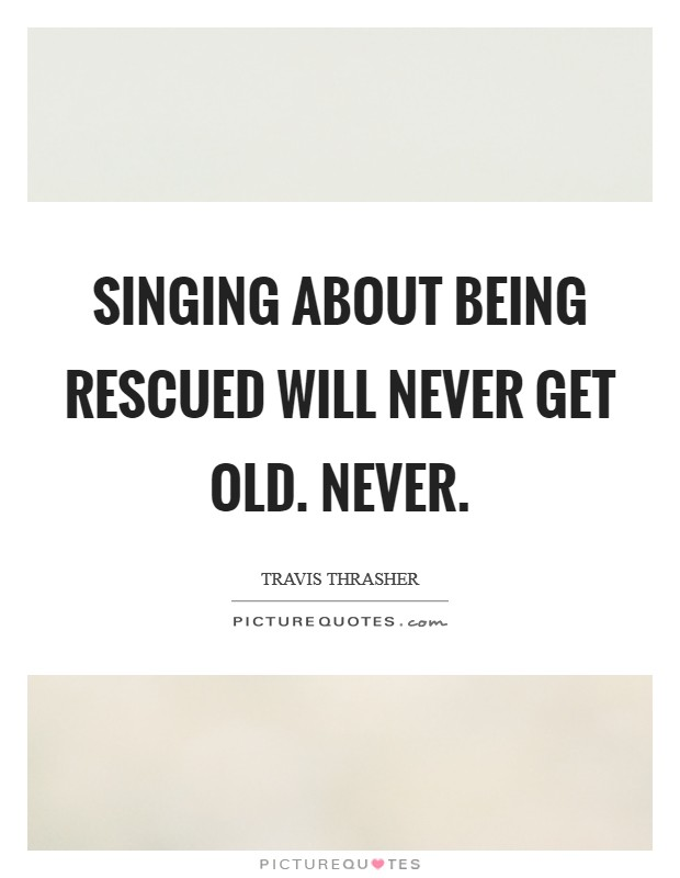Singing about being rescued will never get old. Never Picture Quote #1