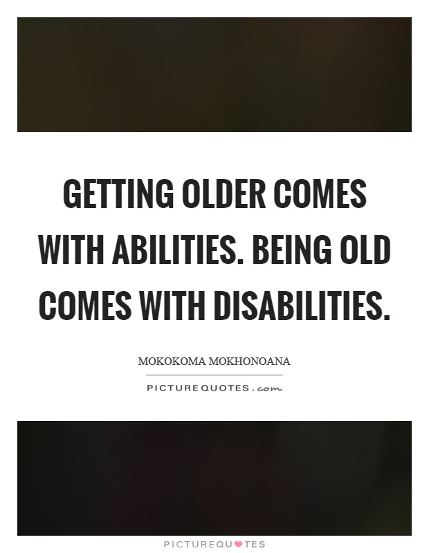 Getting older comes with abilities. Being old comes with disabilities Picture Quote #1