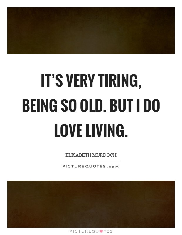 It's very tiring, being so old. But I do love living Picture Quote #1