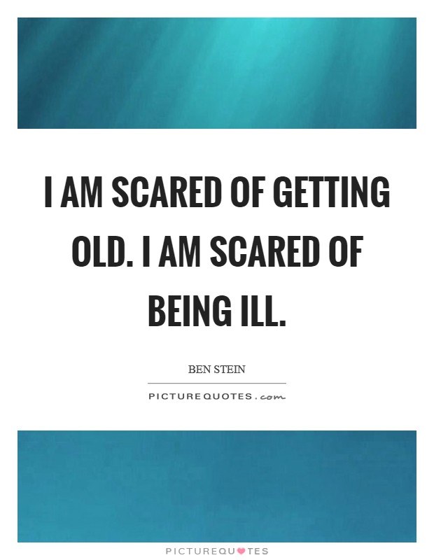 I am scared of getting old. I am scared of being ill Picture Quote #1