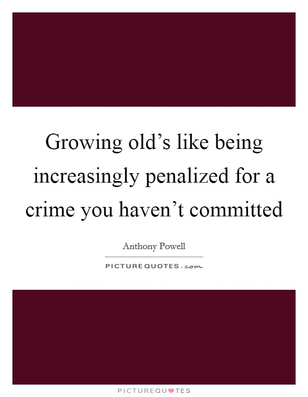 Growing old's like being increasingly penalized for a crime you haven't committed Picture Quote #1