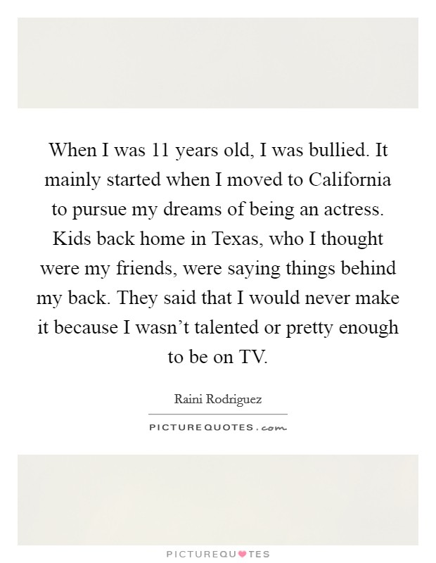 When I was 11 years old, I was bullied. It mainly started when I moved to California to pursue my dreams of being an actress. Kids back home in Texas, who I thought were my friends, were saying things behind my back. They said that I would never make it because I wasn't talented or pretty enough to be on TV Picture Quote #1