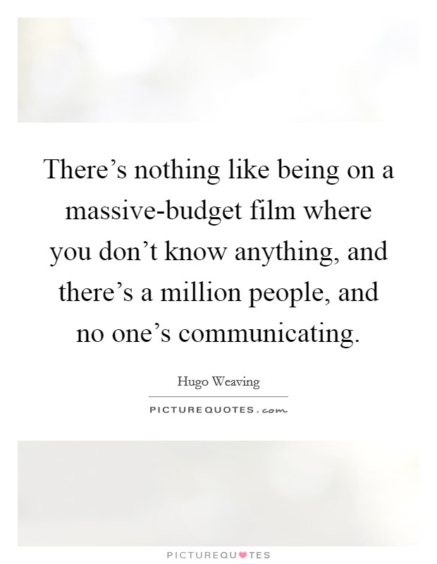 There's nothing like being on a massive-budget film where you don't know anything, and there's a million people, and no one's communicating Picture Quote #1