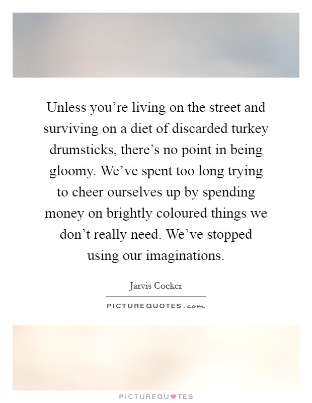 Unless you're living on the street and surviving on a diet of discarded turkey drumsticks, there's no point in being gloomy. We've spent too long trying to cheer ourselves up by spending money on brightly coloured things we don't really need. We've stopped using our imaginations Picture Quote #1