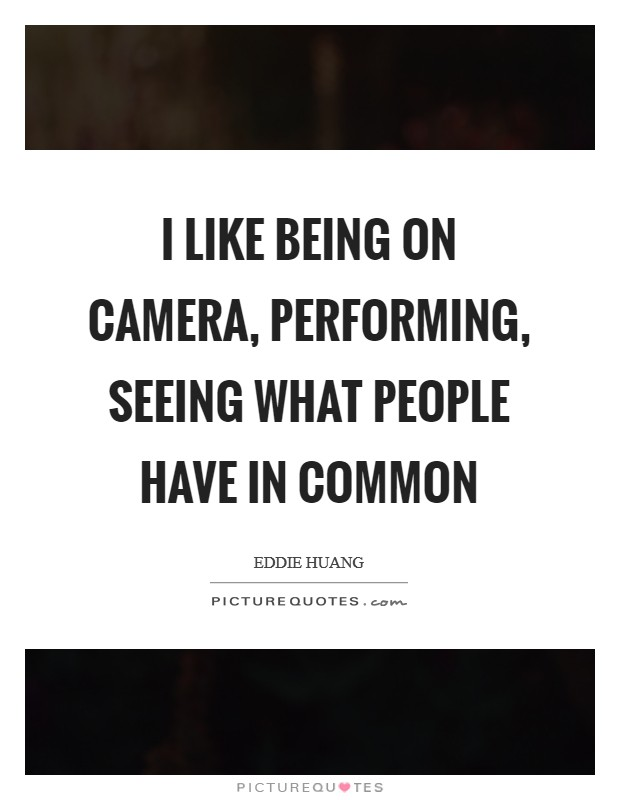 I like being on camera, performing, seeing what people have in common Picture Quote #1
