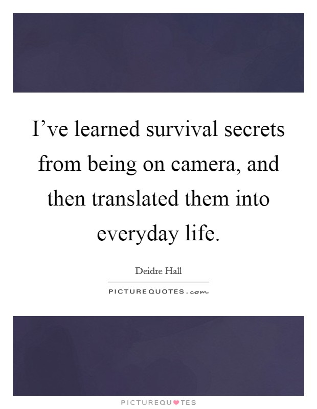 I've learned survival secrets from being on camera, and then translated them into everyday life Picture Quote #1
