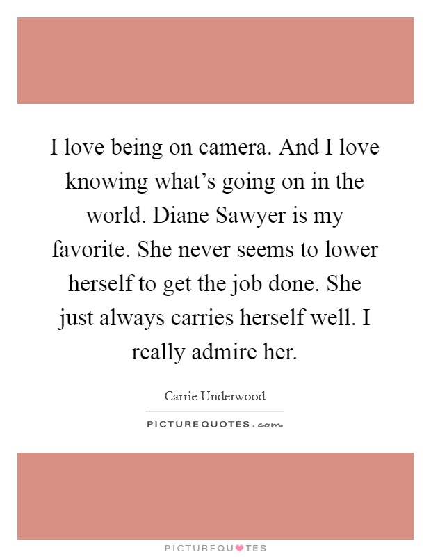 I love being on camera. And I love knowing what's going on in the world. Diane Sawyer is my favorite. She never seems to lower herself to get the job done. She just always carries herself well. I really admire her Picture Quote #1
