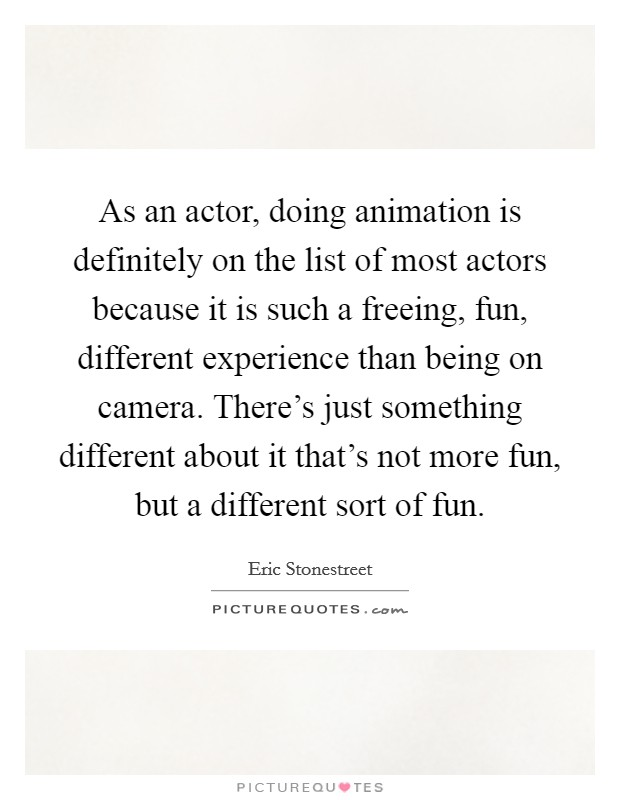 As an actor, doing animation is definitely on the list of most actors because it is such a freeing, fun, different experience than being on camera. There's just something different about it that's not more fun, but a different sort of fun Picture Quote #1