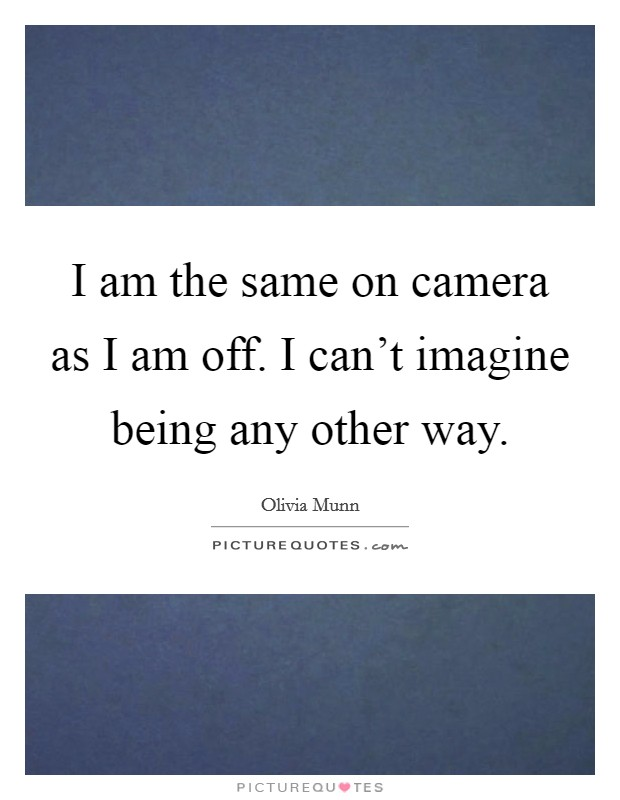 I am the same on camera as I am off. I can't imagine being any other way Picture Quote #1