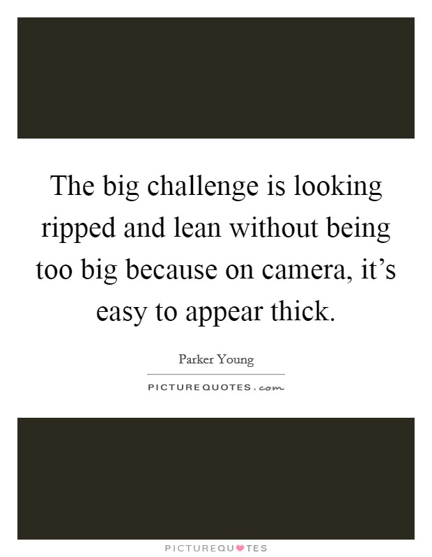 The big challenge is looking ripped and lean without being too big because on camera, it's easy to appear thick Picture Quote #1