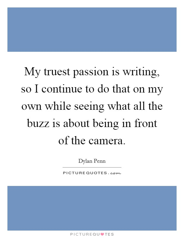 My truest passion is writing, so I continue to do that on my own while seeing what all the buzz is about being in front of the camera Picture Quote #1