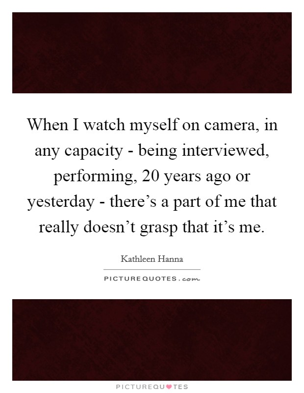 When I watch myself on camera, in any capacity - being interviewed, performing, 20 years ago or yesterday - there's a part of me that really doesn't grasp that it's me Picture Quote #1