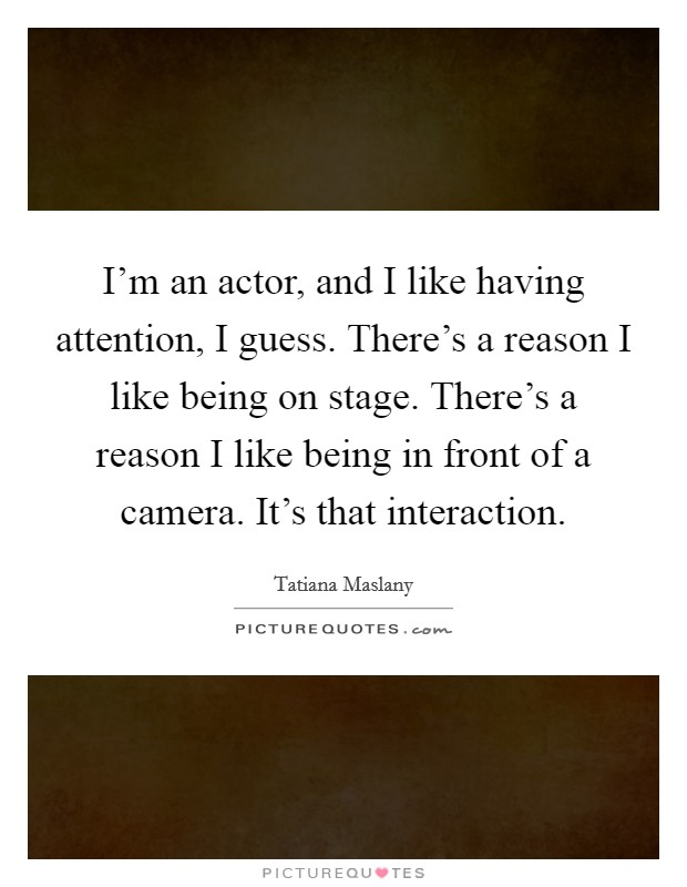 I'm an actor, and I like having attention, I guess. There's a reason I like being on stage. There's a reason I like being in front of a camera. It's that interaction Picture Quote #1