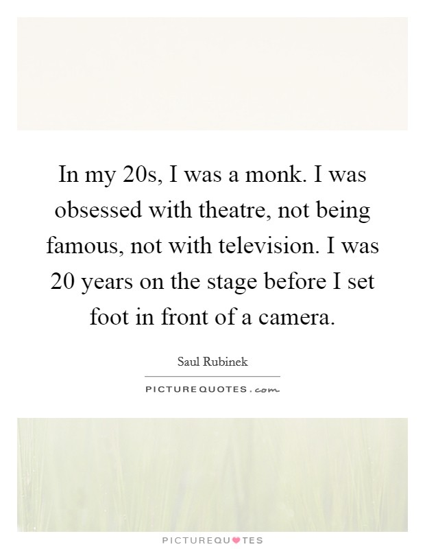In my 20s, I was a monk. I was obsessed with theatre, not being famous, not with television. I was 20 years on the stage before I set foot in front of a camera Picture Quote #1