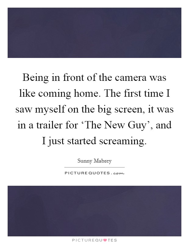 Being in front of the camera was like coming home. The first time I saw myself on the big screen, it was in a trailer for 'The New Guy', and I just started screaming Picture Quote #1