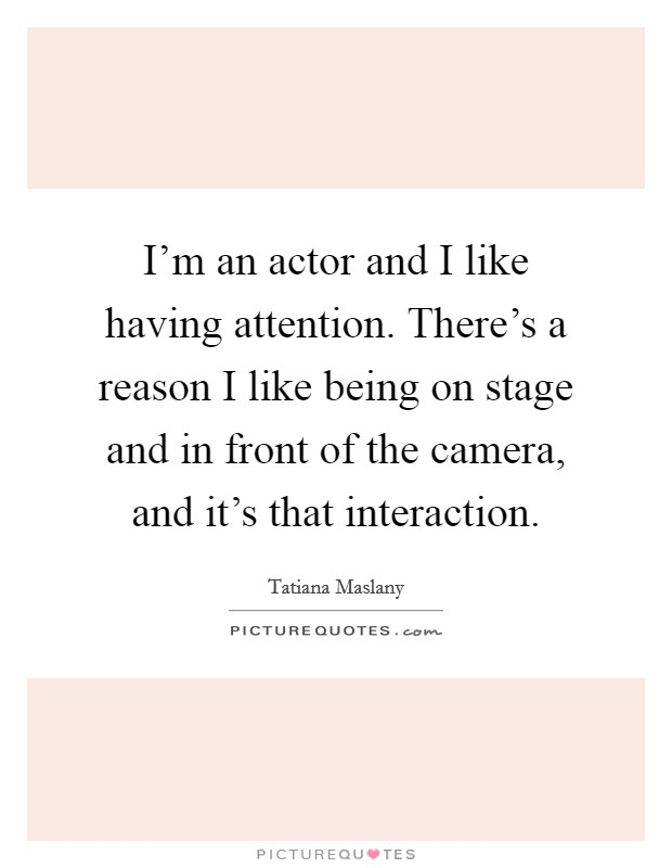 I'm an actor and I like having attention. There's a reason I like being on stage and in front of the camera, and it's that interaction Picture Quote #1