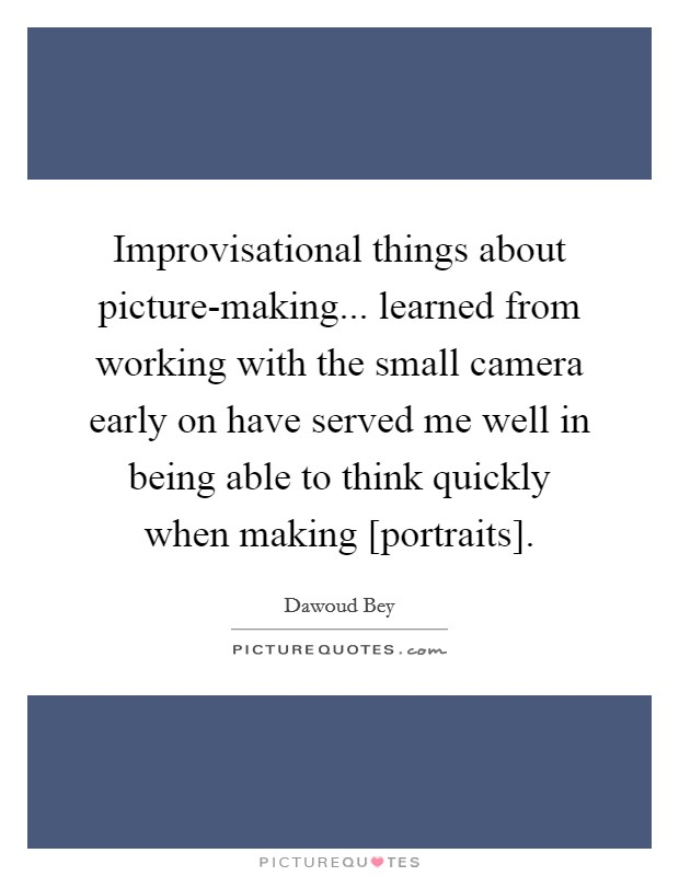Improvisational things about picture-making... learned from working with the small camera early on have served me well in being able to think quickly when making [portraits] Picture Quote #1