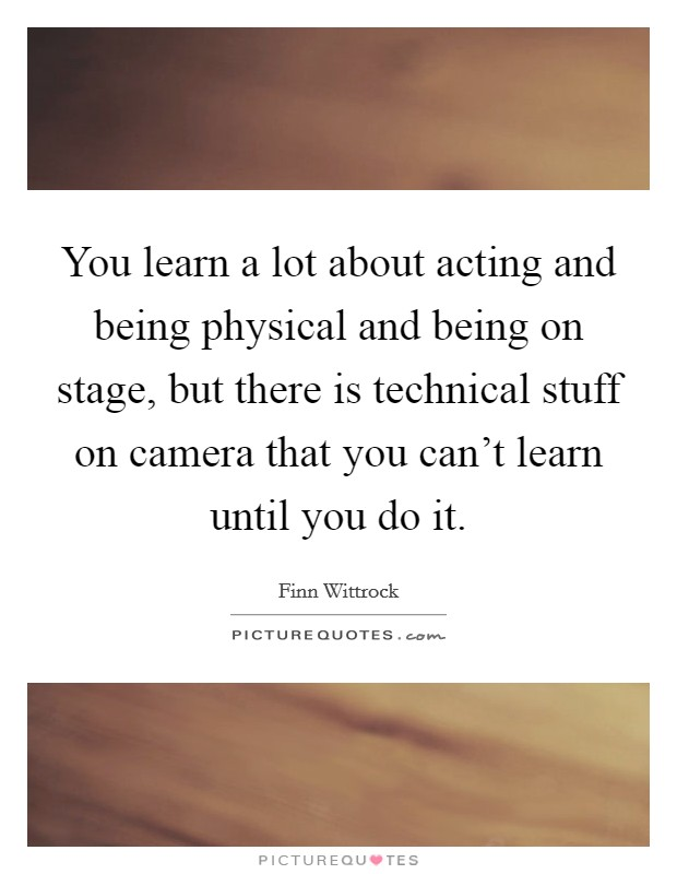 You learn a lot about acting and being physical and being on stage, but there is technical stuff on camera that you can't learn until you do it Picture Quote #1