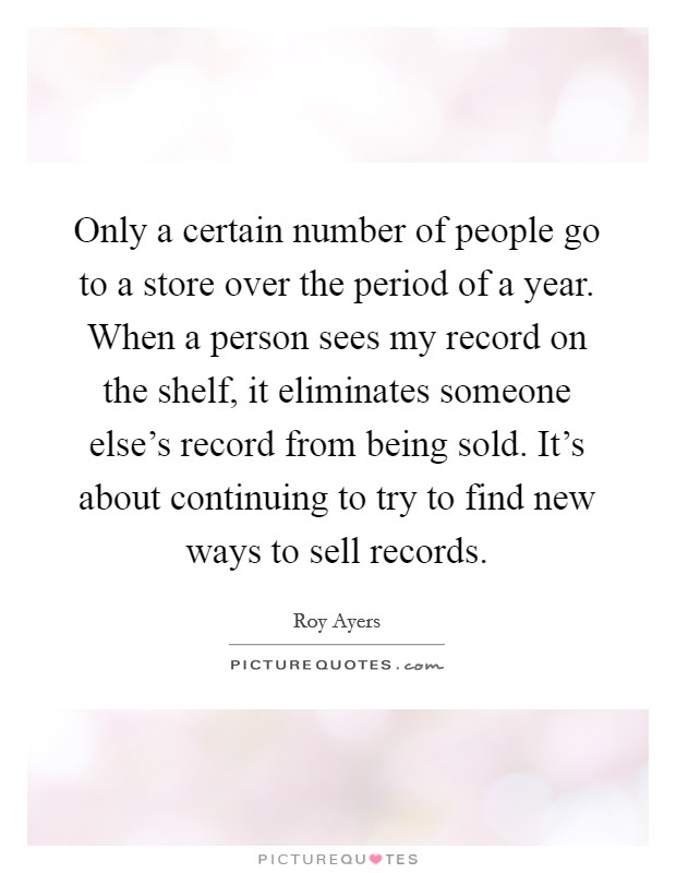 Only a certain number of people go to a store over the period of a year. When a person sees my record on the shelf, it eliminates someone else's record from being sold. It's about continuing to try to find new ways to sell records. Picture Quote #1