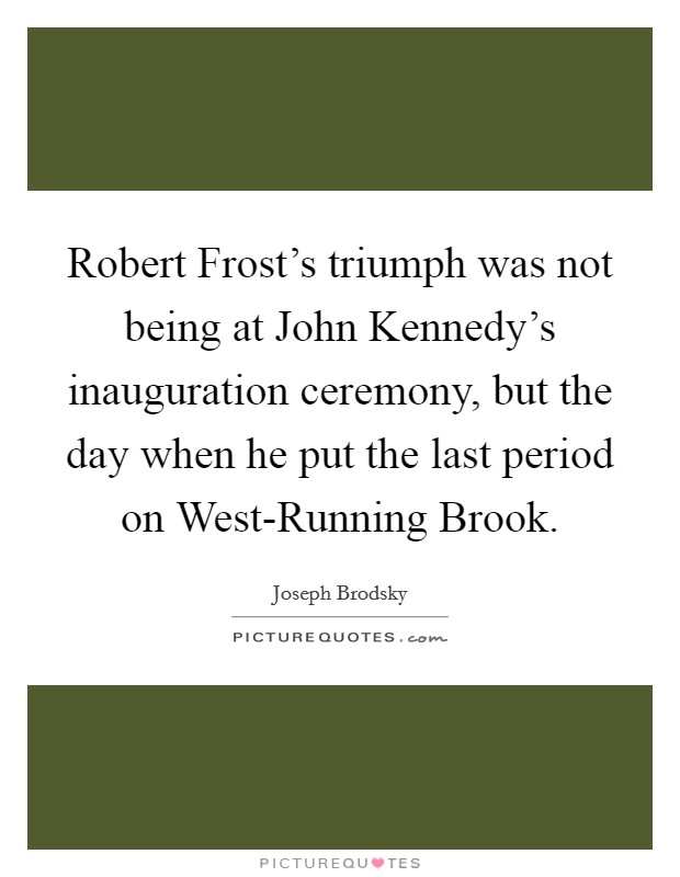 Robert Frost's triumph was not being at John Kennedy's inauguration ceremony, but the day when he put the last period on West-Running Brook Picture Quote #1