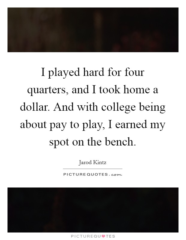 I played hard for four quarters, and I took home a dollar. And with college being about pay to play, I earned my spot on the bench Picture Quote #1