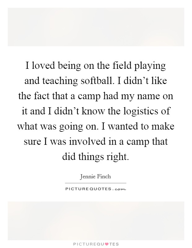 I loved being on the field playing and teaching softball. I didn't like the fact that a camp had my name on it and I didn't know the logistics of what was going on. I wanted to make sure I was involved in a camp that did things right Picture Quote #1