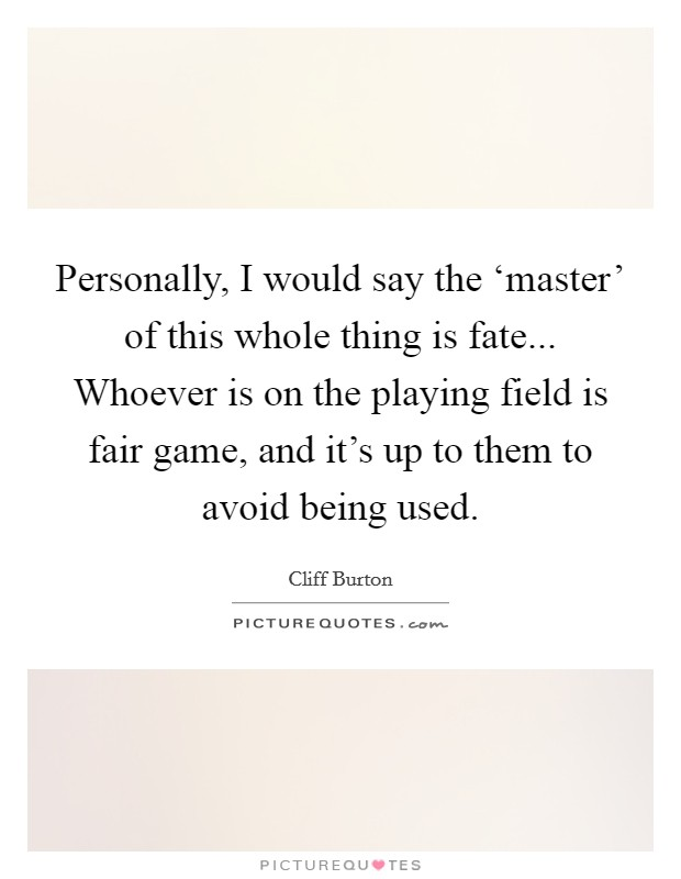 Personally, I would say the 'master' of this whole thing is fate... Whoever is on the playing field is fair game, and it's up to them to avoid being used Picture Quote #1