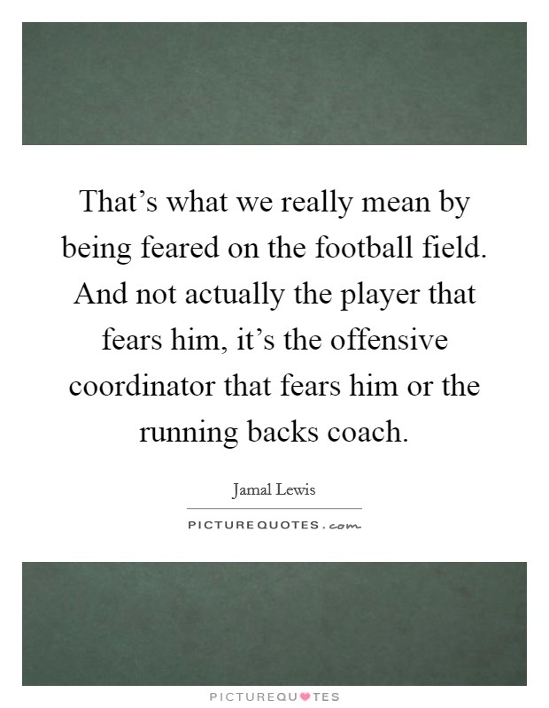 That's what we really mean by being feared on the football field. And not actually the player that fears him, it's the offensive coordinator that fears him or the running backs coach Picture Quote #1