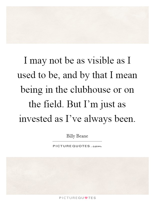 I may not be as visible as I used to be, and by that I mean being in the clubhouse or on the field. But I'm just as invested as I've always been Picture Quote #1