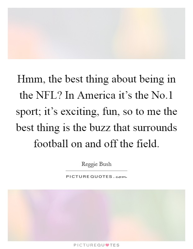 Hmm, the best thing about being in the NFL? In America it's the No.1 sport; it's exciting, fun, so to me the best thing is the buzz that surrounds football on and off the field Picture Quote #1
