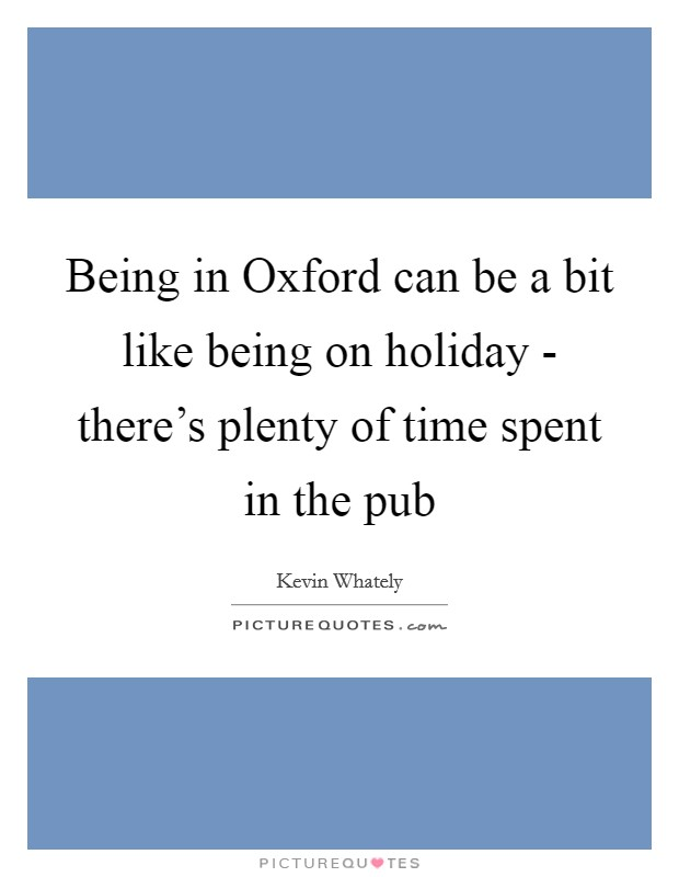 Being in Oxford can be a bit like being on holiday - there's plenty of time spent in the pub Picture Quote #1