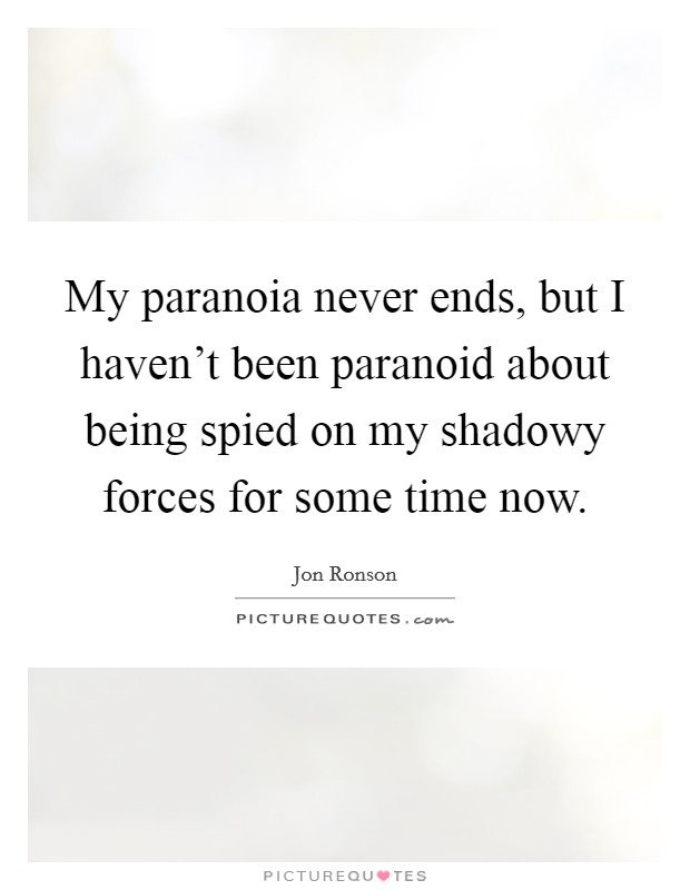 My paranoia never ends, but I haven't been paranoid about being spied on my shadowy forces for some time now Picture Quote #1