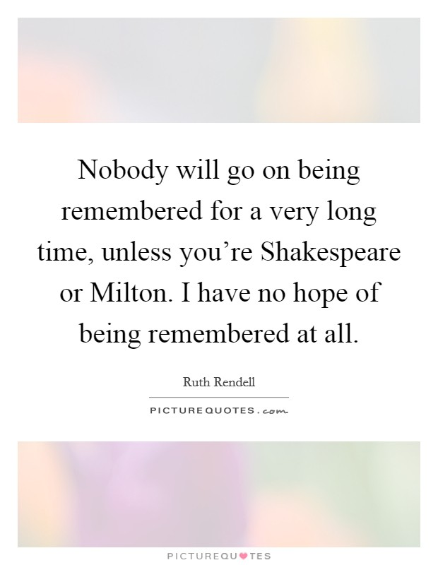 Nobody will go on being remembered for a very long time, unless you're Shakespeare or Milton. I have no hope of being remembered at all Picture Quote #1