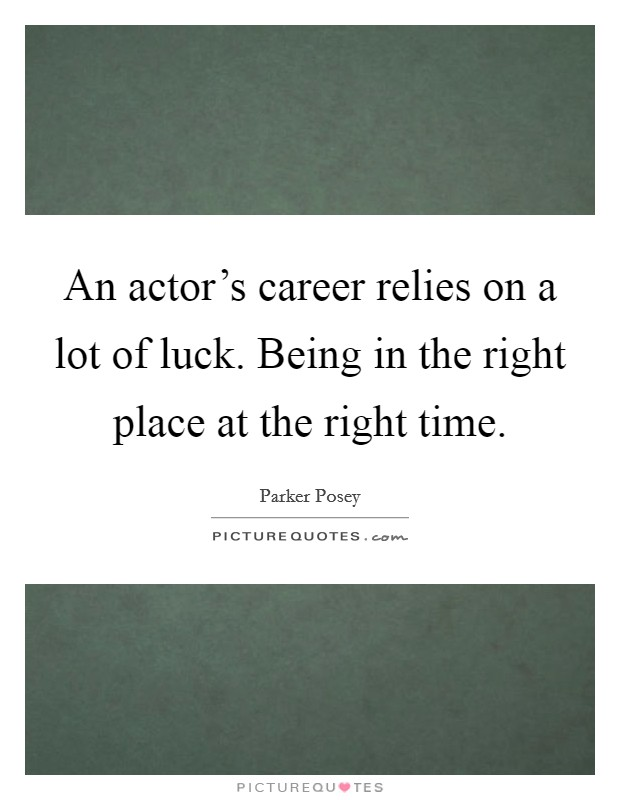 An actor's career relies on a lot of luck. Being in the right place at the right time Picture Quote #1
