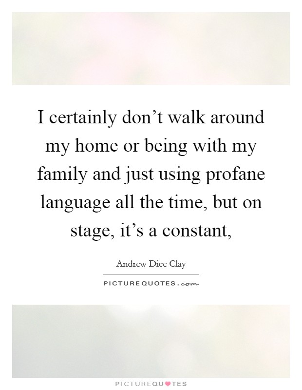 I certainly don't walk around my home or being with my family and just using profane language all the time, but on stage, it's a constant, Picture Quote #1