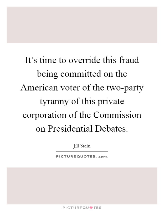 It's time to override this fraud being committed on the American voter of the two-party tyranny of this private corporation of the Commission on Presidential Debates Picture Quote #1