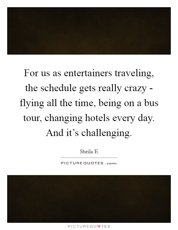 For us as entertainers traveling, the schedule gets really crazy - flying all the time, being on a bus tour, changing hotels every day. And it's challenging Picture Quote #1