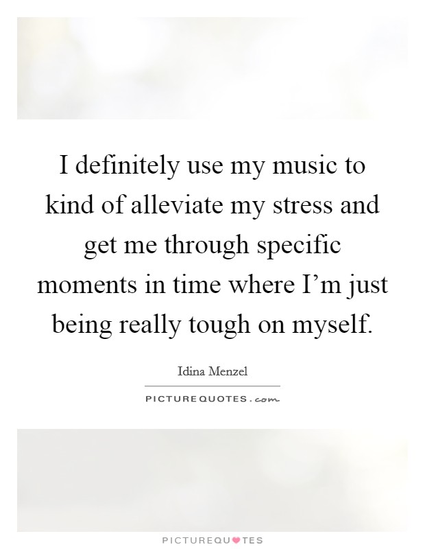 I definitely use my music to kind of alleviate my stress and get me through specific moments in time where I'm just being really tough on myself Picture Quote #1