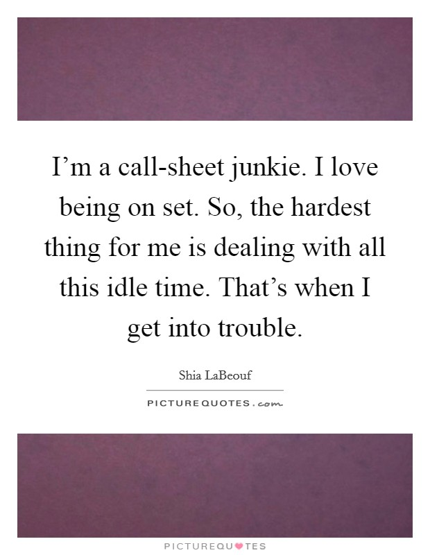 I'm a call-sheet junkie. I love being on set. So, the hardest thing for me is dealing with all this idle time. That's when I get into trouble Picture Quote #1