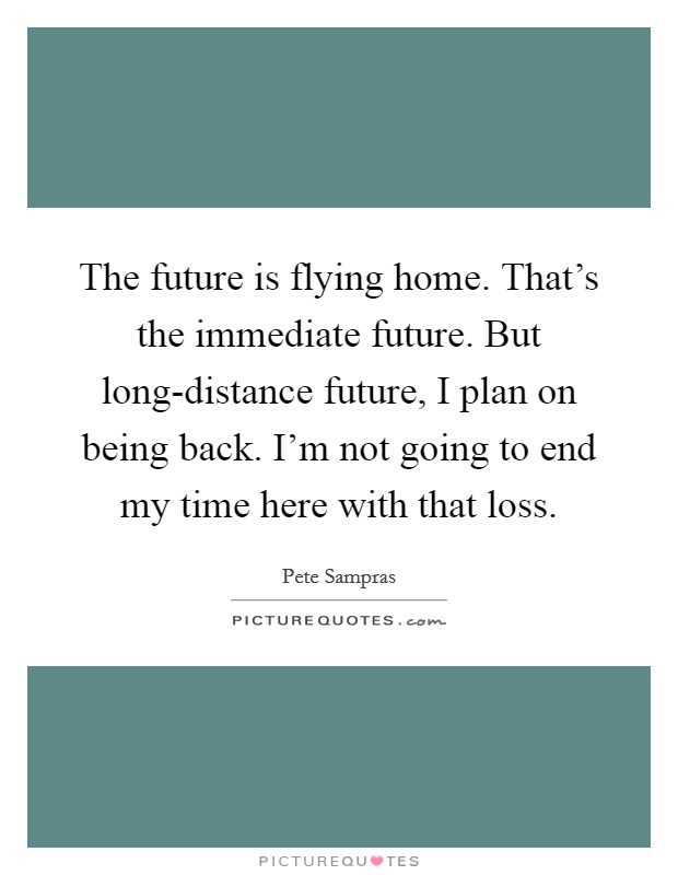 The future is flying home. That's the immediate future. But long-distance future, I plan on being back. I'm not going to end my time here with that loss Picture Quote #1